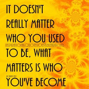 It does not matter what was in the past...what matters in living in the Now and becoming more of who we truly are.