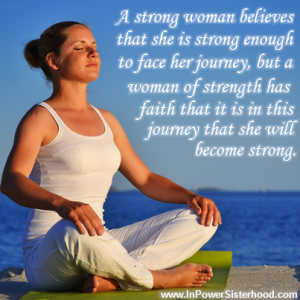 A strong woman has faith for the journey and that each challenge will strengthen her.