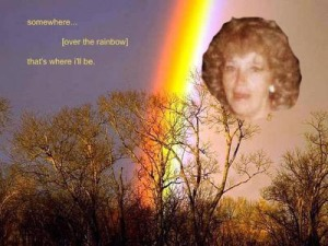 My Mom...somewhere over the rainbow...that's where she will be.