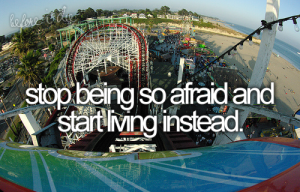 Bucket List motivator, stop being afraid and start living life to the fullest.
