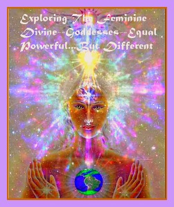 Exploring and Embracing the Feminine Divine...Equal and Powerful but different.